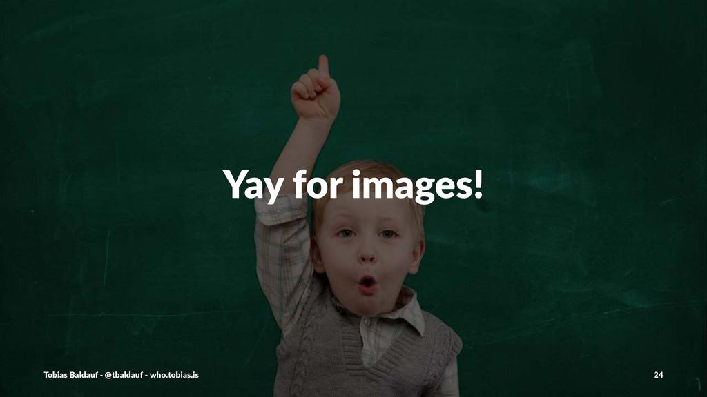 Yay$for$images! Tobias'Baldauf'-'@tbaldauf'-'wh...