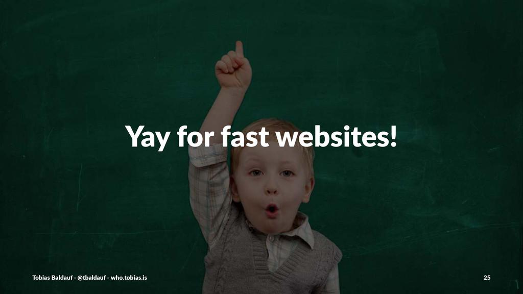 Yay$for$fast$websites! Tobias'Baldauf'-'@tbalda...