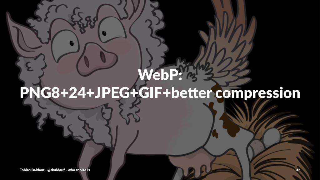 WebP: PNG8+24+JPEG+GIF+be0er2compression Tobias...