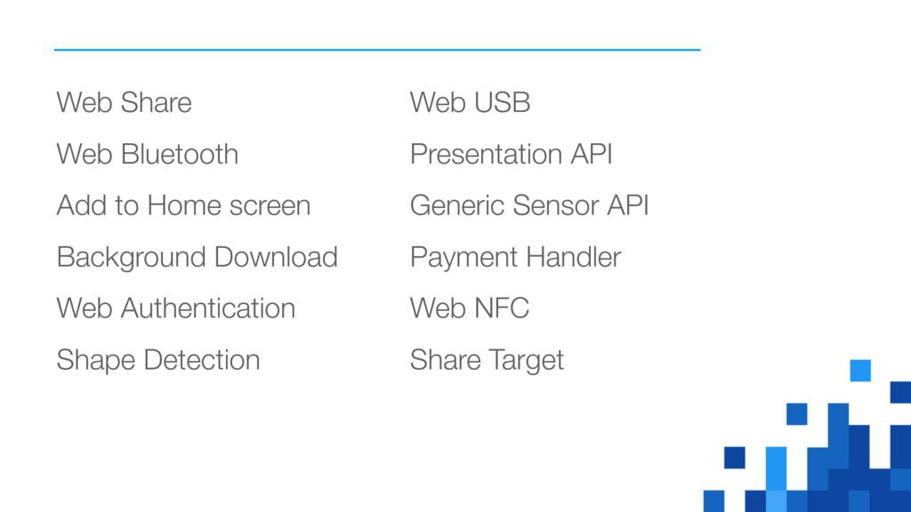 Web Share Web Bluetooth Add to Home screen Back...