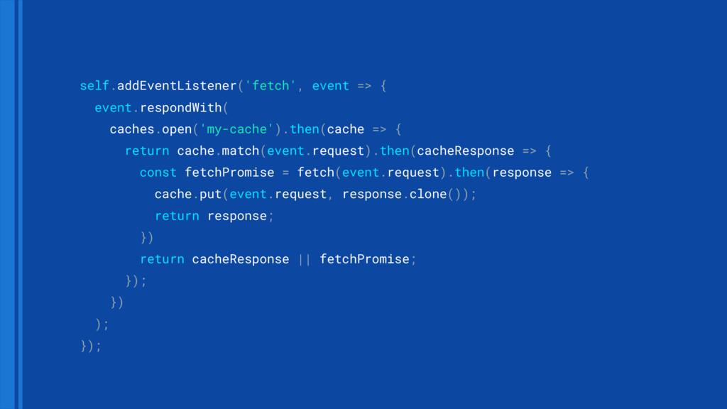 self.addEventListener('fetch', event => { even...
