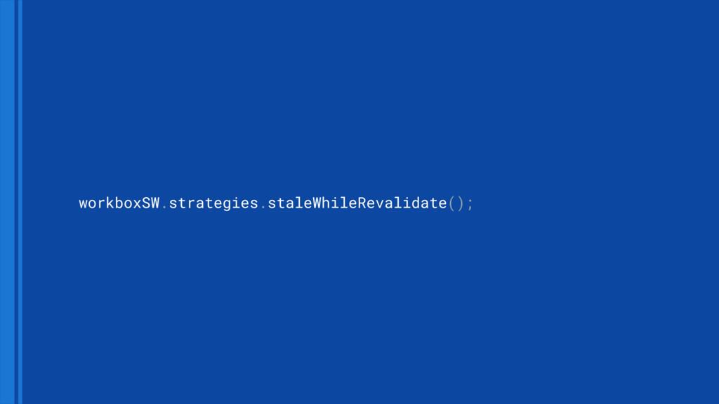 workboxSW.strategies.staleWhileRevalidate();
