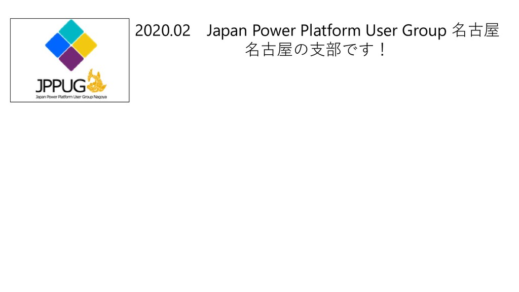 2020.02 Japan Power Platform User Group 名古屋 名古屋...