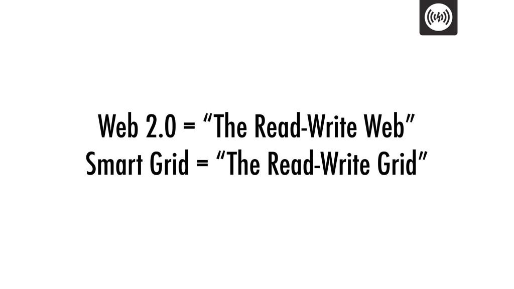 "Web 2.0 = ""The Read-Write Web"" Smart Grid = ""Th..."