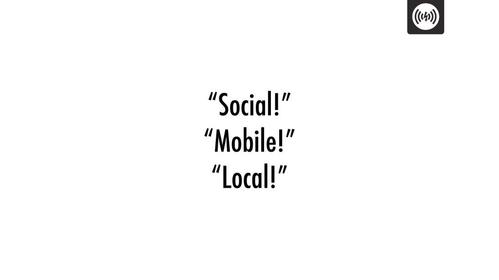 """Social!"" ""Mobile!"" ""Local!"""