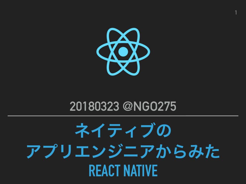 ωΠςΟϒͷ ΞϓϦΤϯδχΞ͔ΒΈͨ REACT NATIVE 20180323 @NGO2...