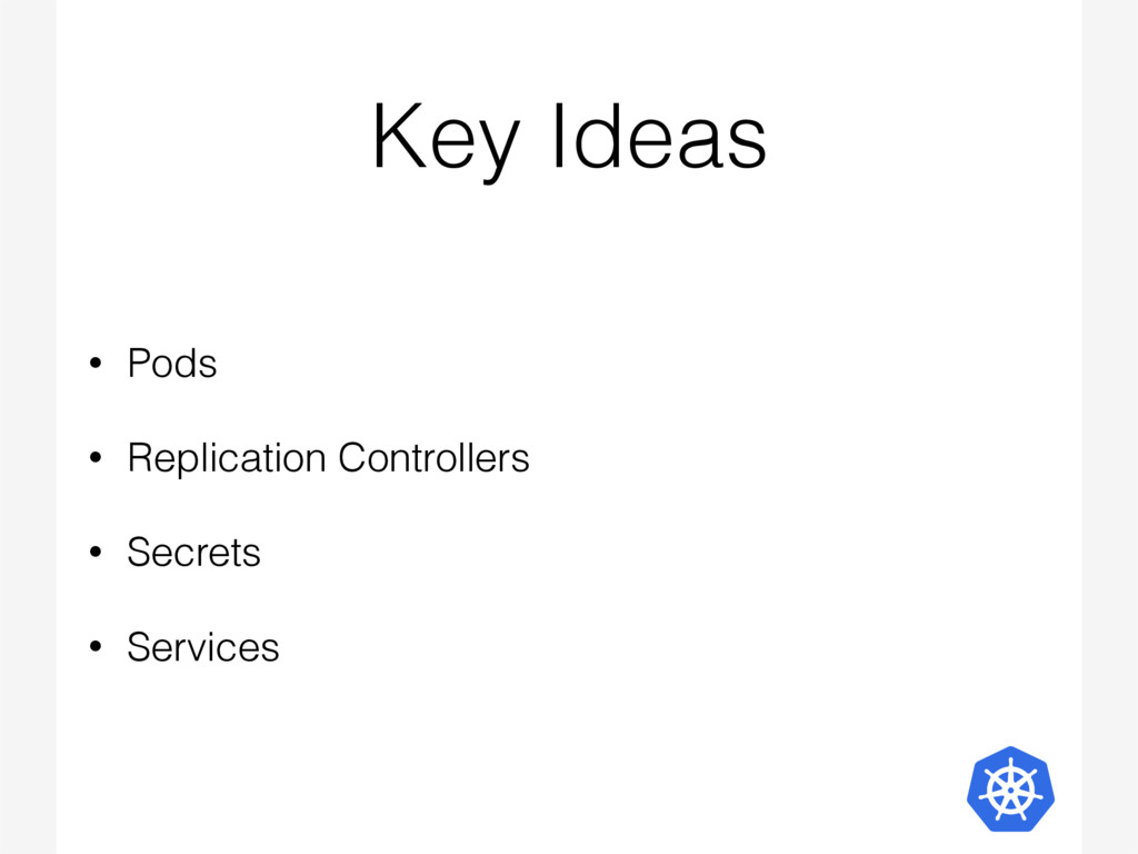 Key Ideas • Pods • Replication Controllers • Se...