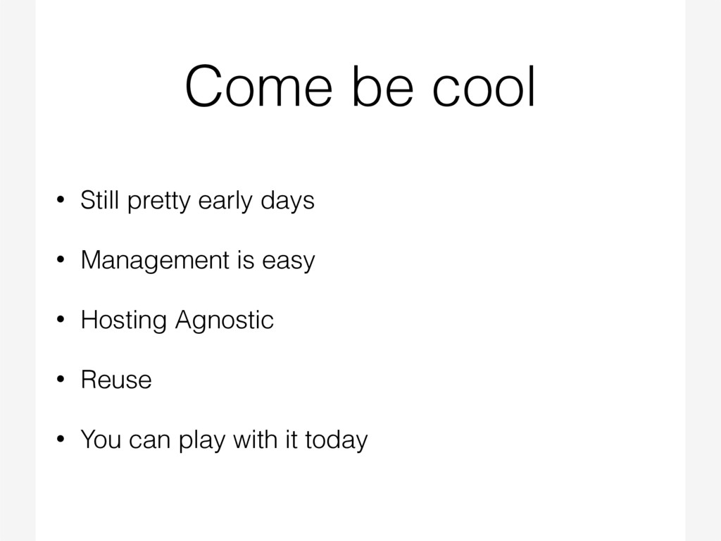 Come be cool • Still pretty early days • Manage...