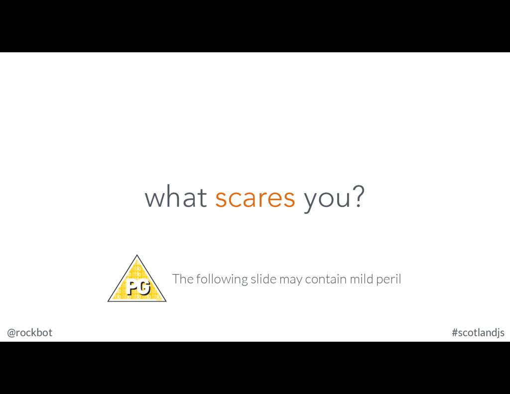 @rockbot #scotlandjs what scares you? The follo...