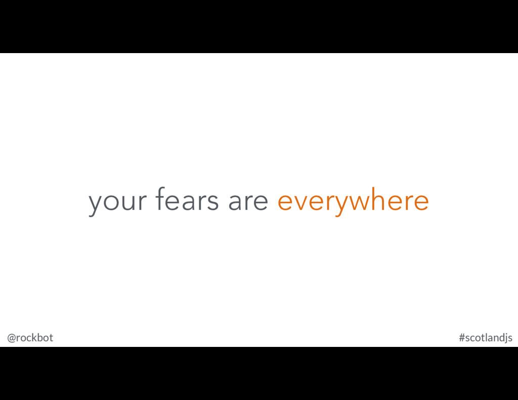 @rockbot #scotlandjs your fears are everywhere