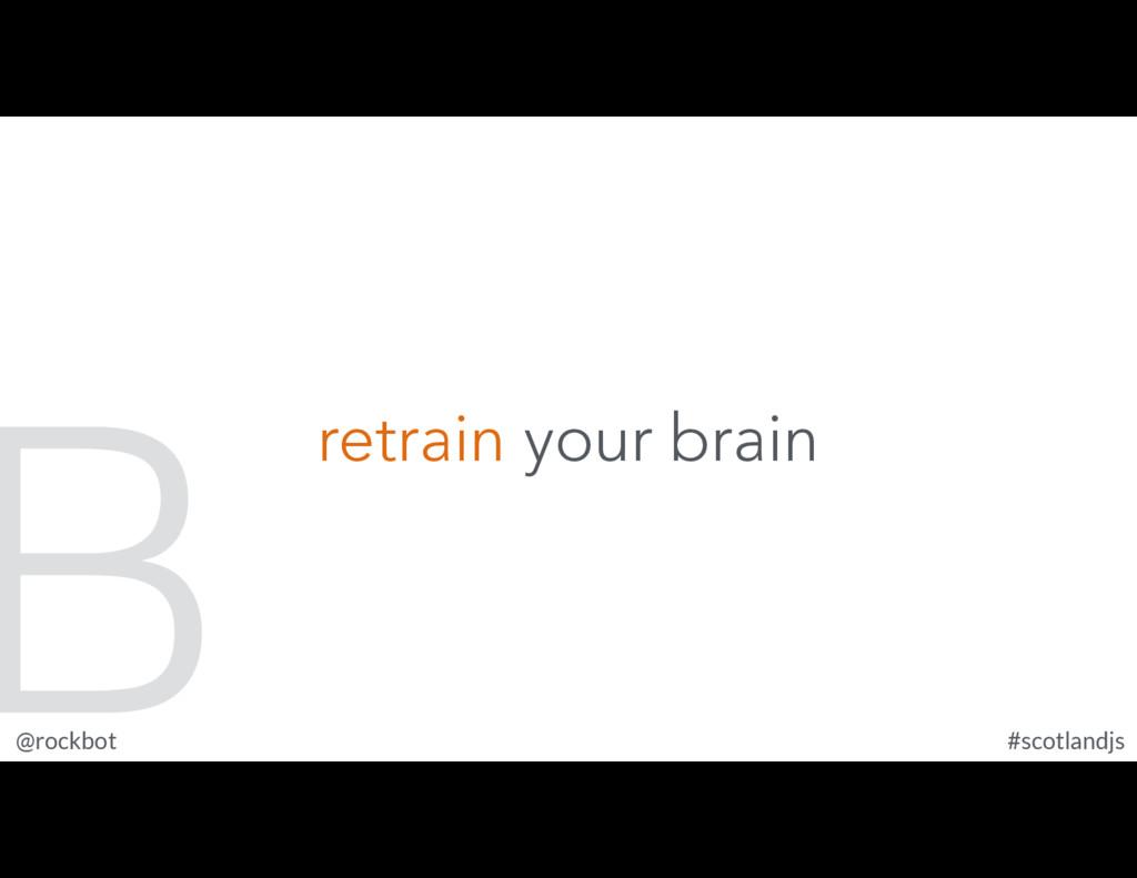 @rockbot #scotlandjs retrain your brain B