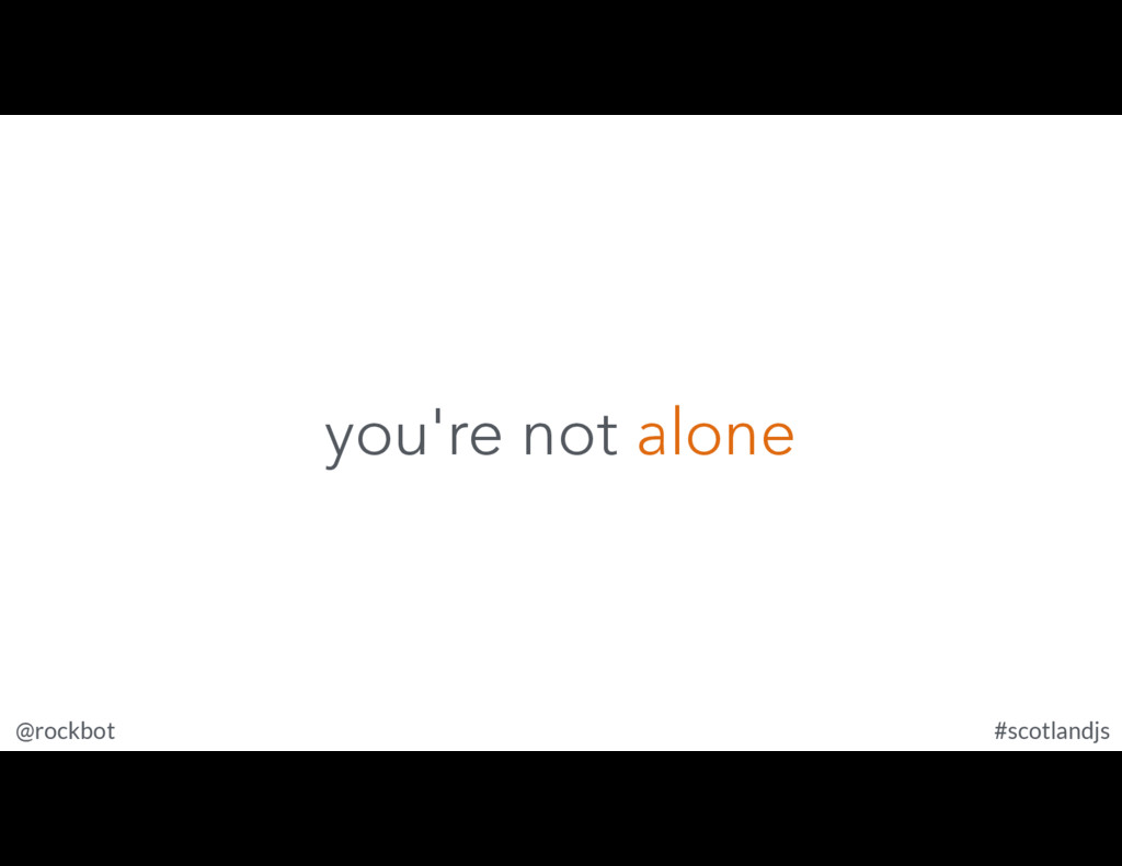 @rockbot #scotlandjs you're not alone