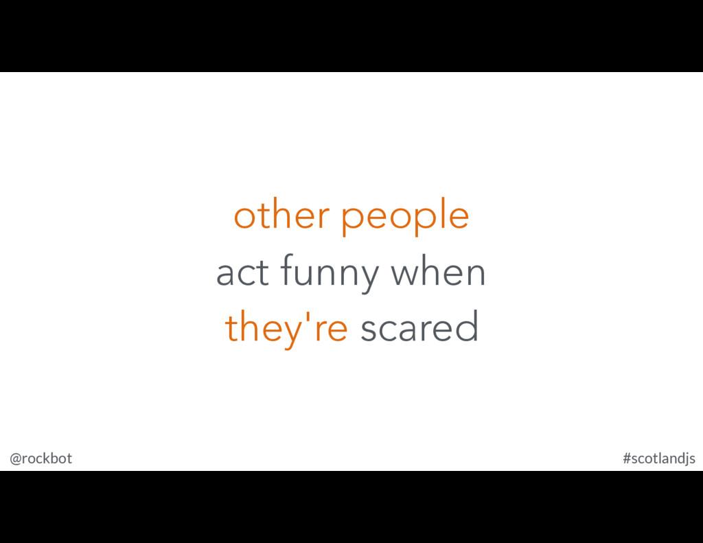 @rockbot #scotlandjs other people act funny whe...