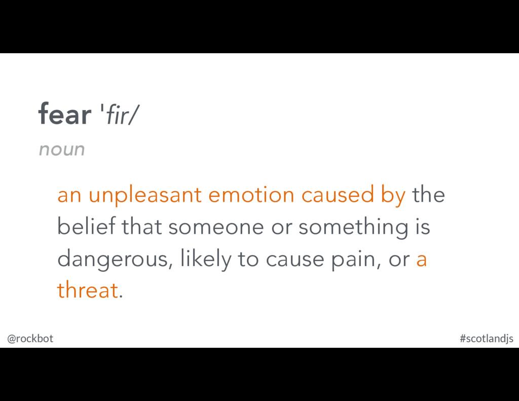 @rockbot #scotlandjs fear ˈfir/ noun an unpleas...