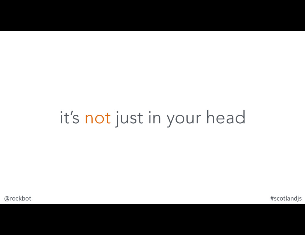 @rockbot #scotlandjs it's not just in your head
