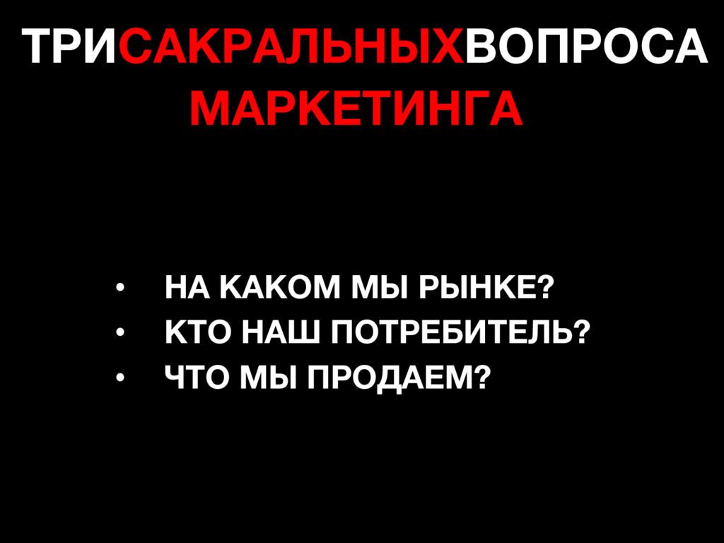 ТРИСАКРАЛЬНЫХВОПРОСА МАРКЕТИНГА • НА КАКОМ МЫ Р...