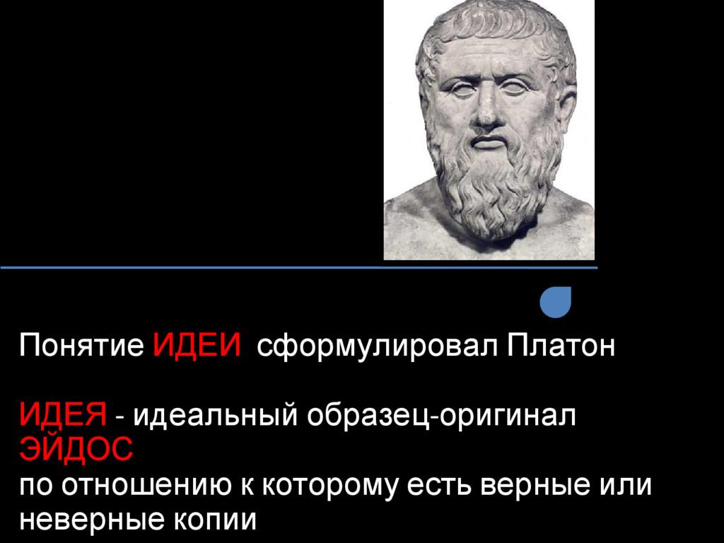 Понятие ИДЕИ сформулировал Платон ИДЕЯ - идеаль...