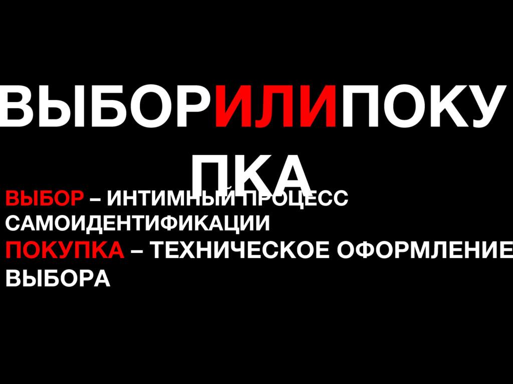 ВЫБОРИЛИПОКУ ПКА ВЫБОР – ИНТИМНЫЙ ПРОЦЕСС САМОИ...