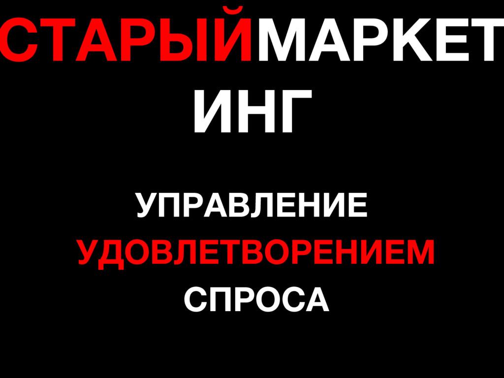 СТАРЫЙМАРКЕТ ИНГ УПРАВЛЕНИЕ УДОВЛЕТВОРЕНИЕМ СПР...