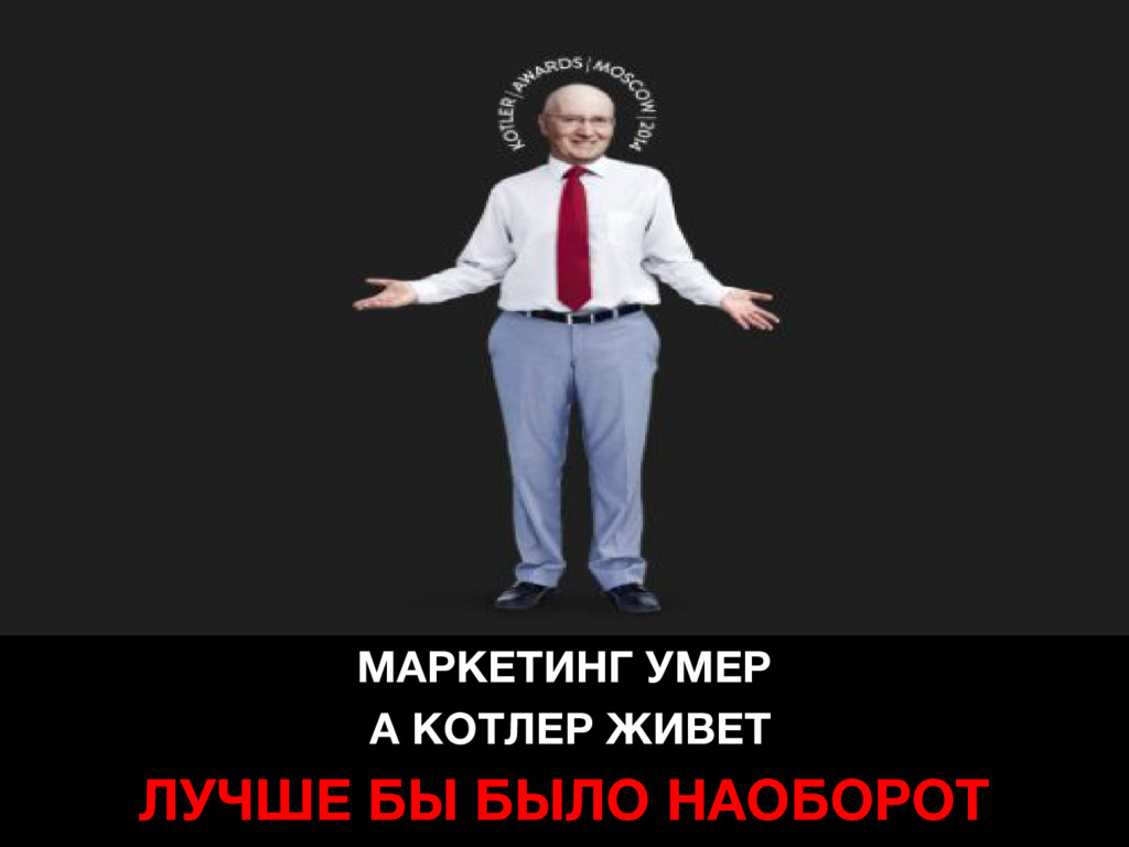 МАРКЕТИНГ УМЕР А КОТЛЕР ЖИВЕТ ЛУЧШЕ БЫ БЫЛО НАО...