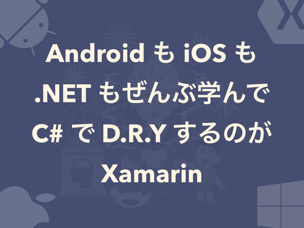 Android  iOS  .NET ͥΜͿֶΜͰ C# Ͱ D.R.Y ͢Δͷ͕ Xa...