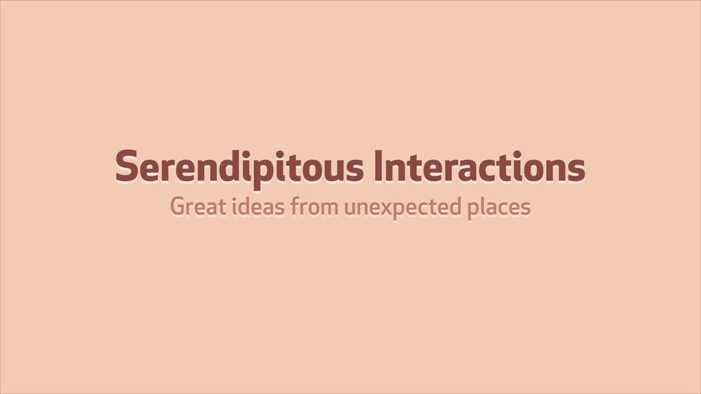Serendipitous Interactions Great ideas from une...