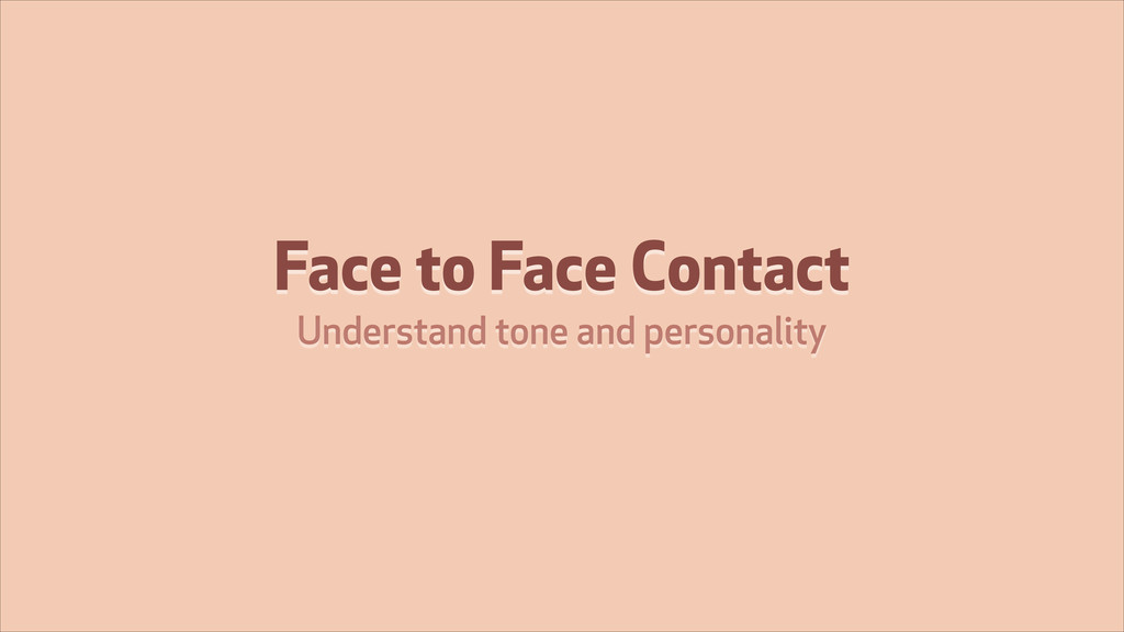 Face to Face Contact Understand tone and person...