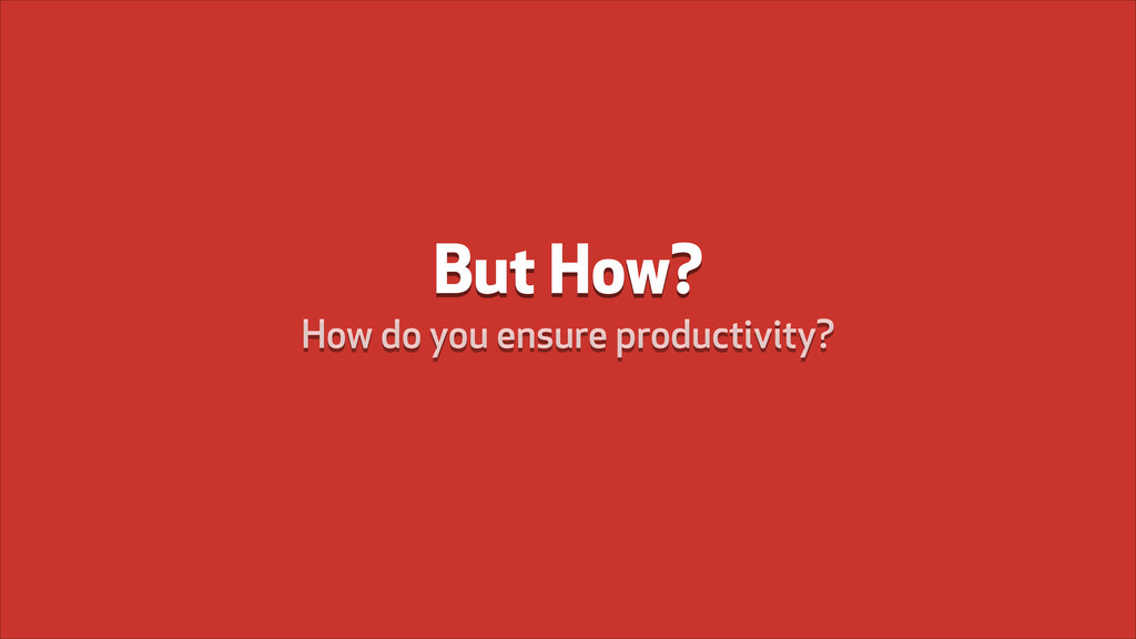 But How? How do you ensure productivity?