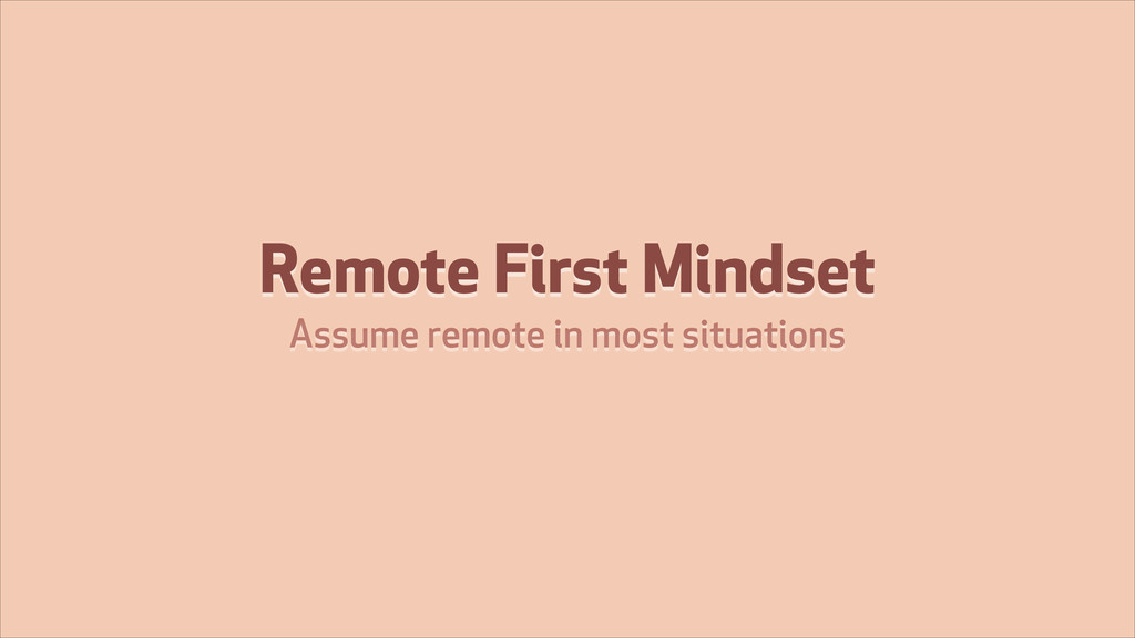 Remote First Mindset Assume remote in most situ...