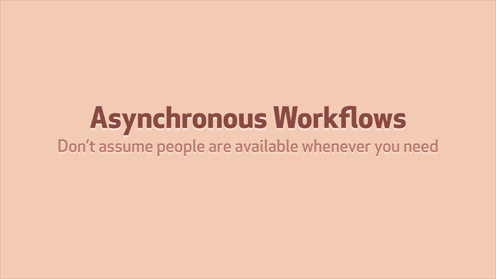 Asynchronous Workflows Don't assume people are a...