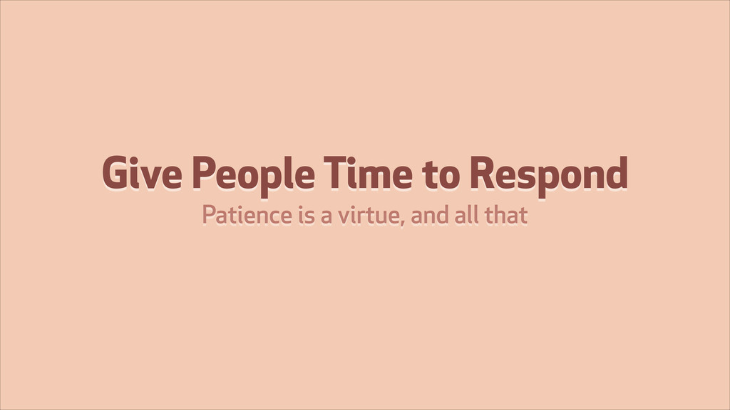 Give People Time to Respond Patience is a virtu...