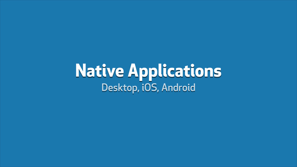 Native Applications Desktop, iOS, Android