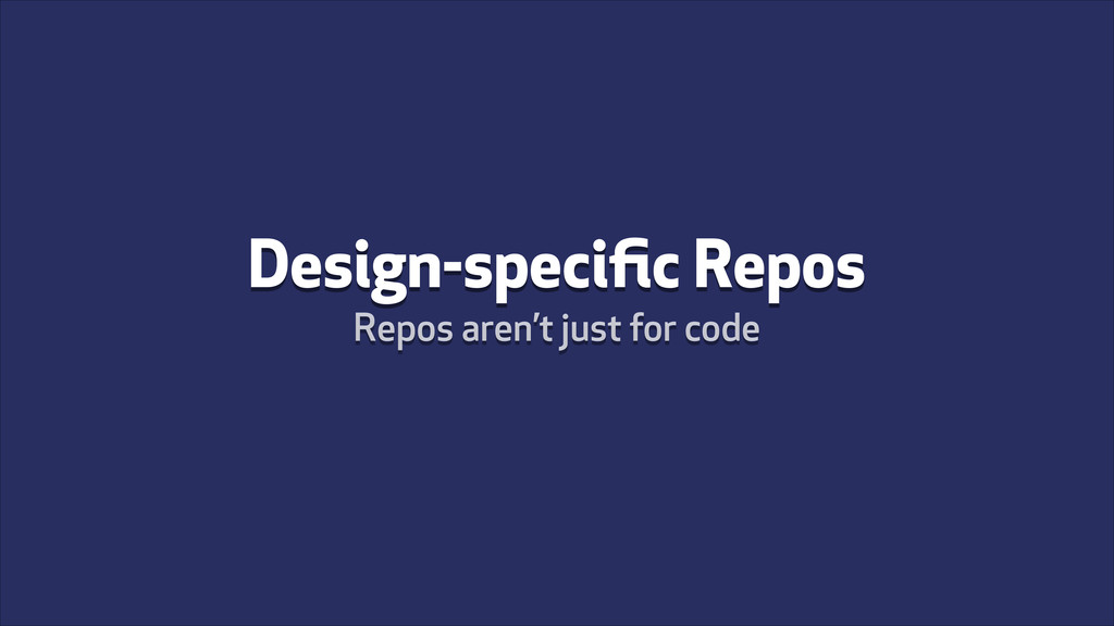 Design-specific Repos Repos aren't just for code