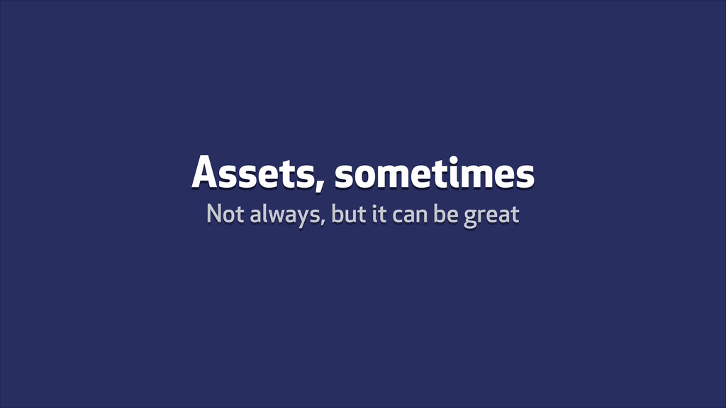 Assets, sometimes Not always, but it can be gre...