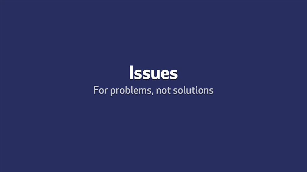 Issues For problems, not solutions