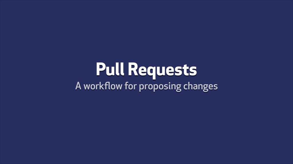 Pull Requests A workflow for proposing changes