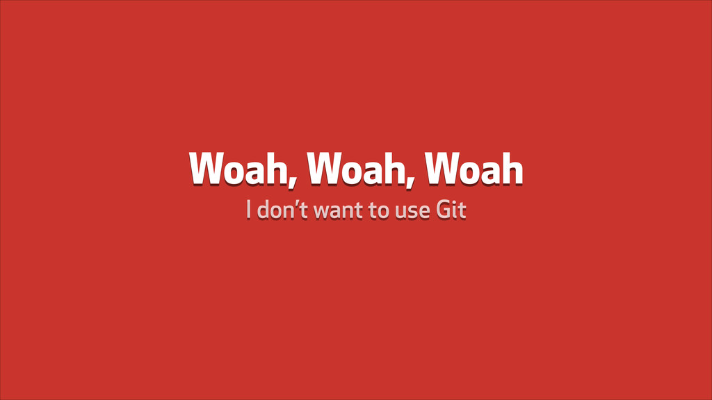 Woah, Woah, Woah I don't want to use Git