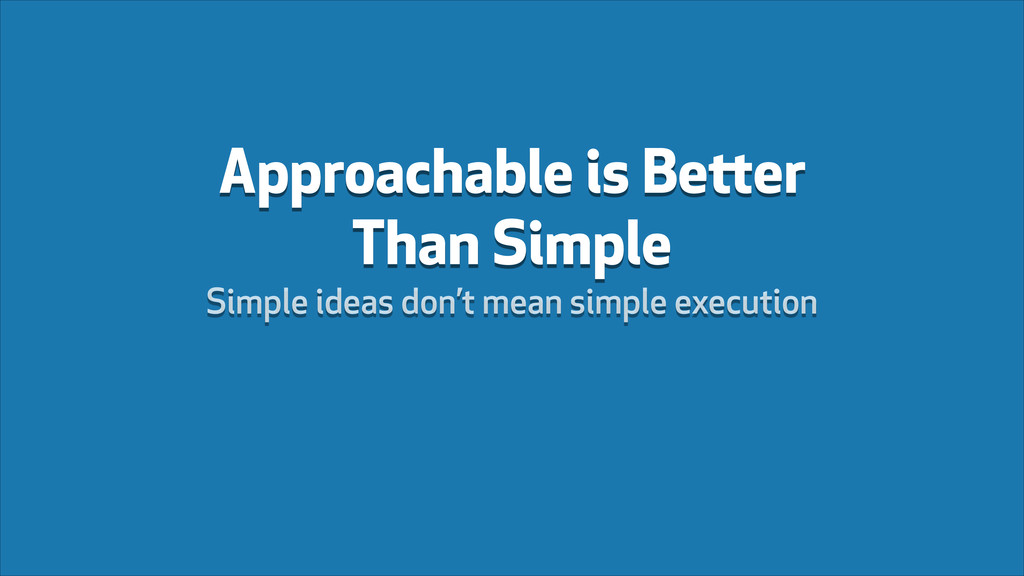 Approachable is Better Than Simple Simple ideas...