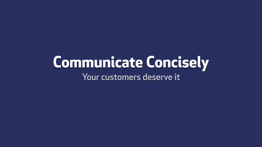 Communicate Concisely Your customers deserve it