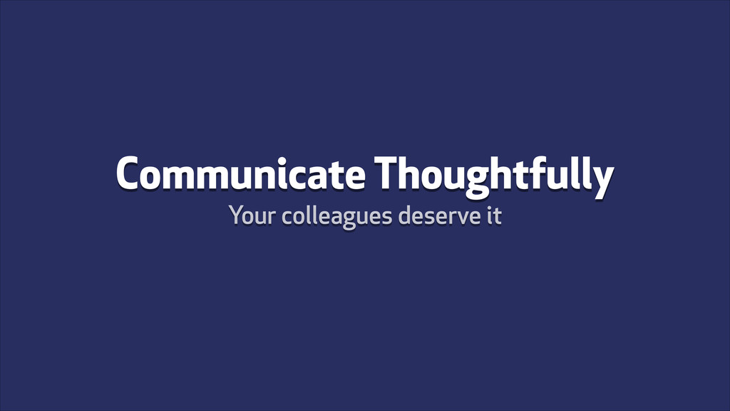 Communicate Thoughtfully Your colleagues deserv...