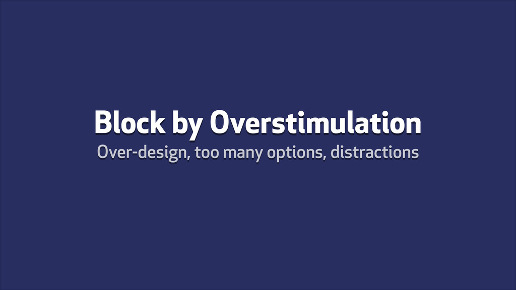 Block by Overstimulation Over-design, too many ...
