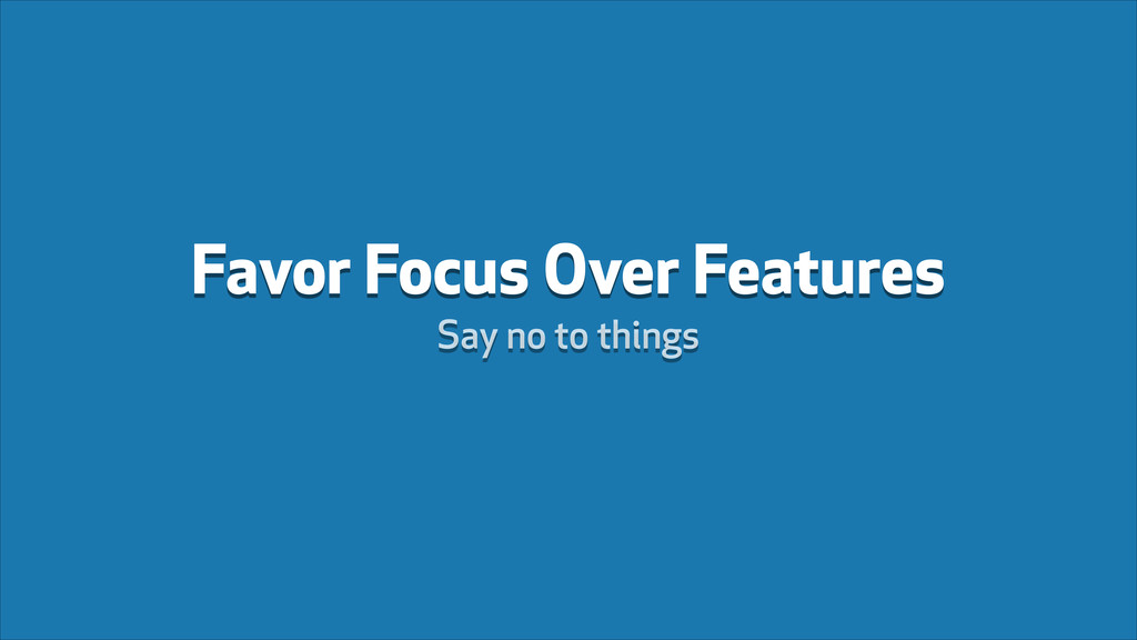 Favor Focus Over Features Say no to things