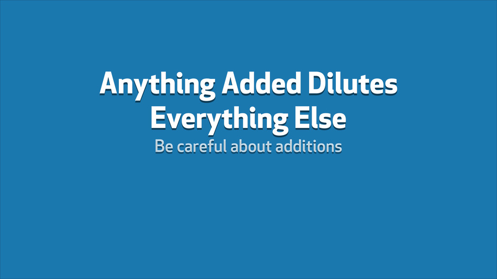 Anything Added Dilutes Everything Else Be caref...