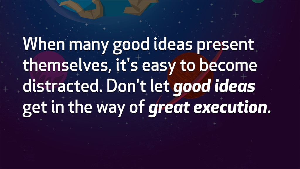 When many good ideas present themselves, it's e...