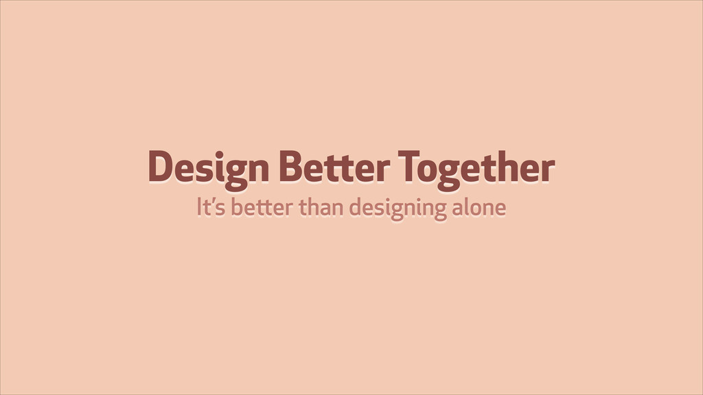 Design Better Together It's better than designi...