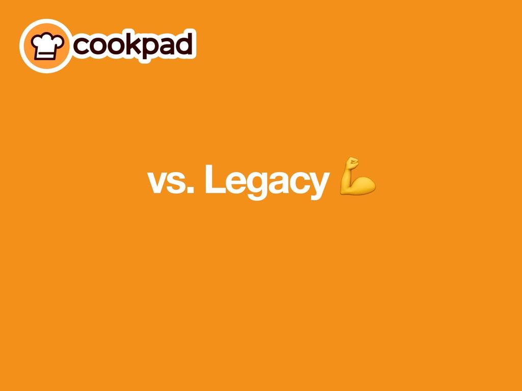 vs. Legacy