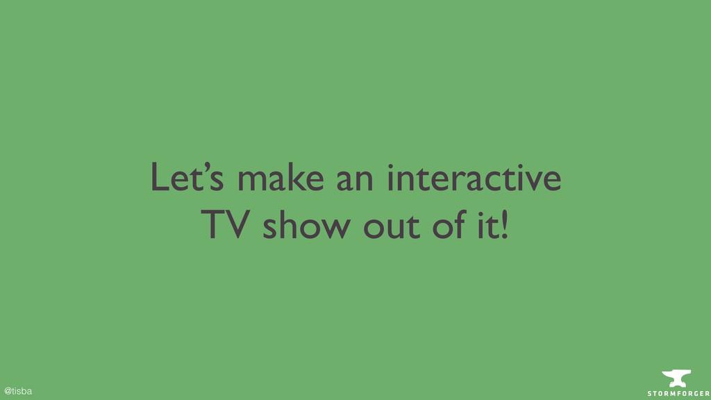 @tisba Let's make an interactive TV show out o...