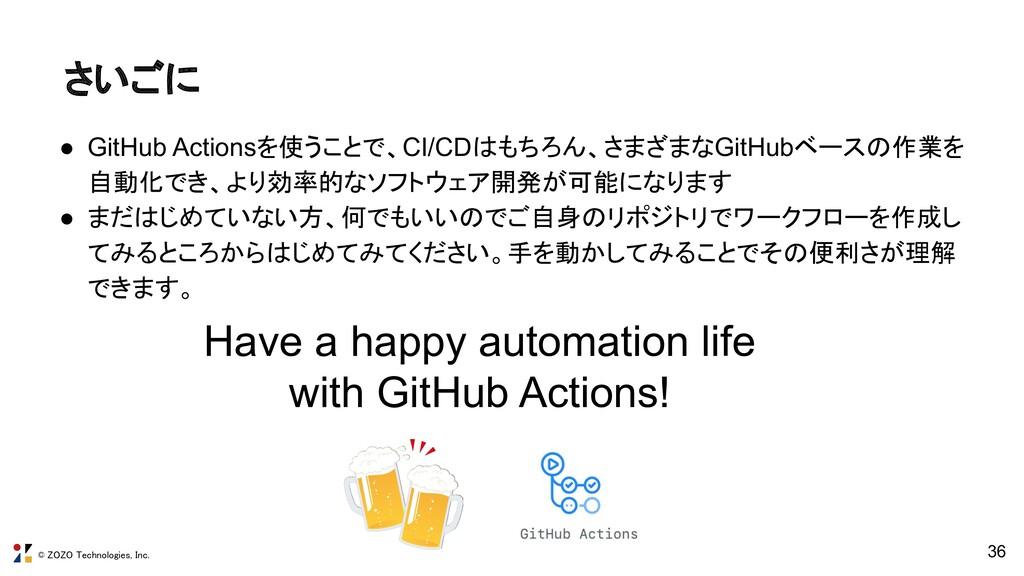 © ZOZO Technologies, Inc. さいごに 36 ● GitHub Act...