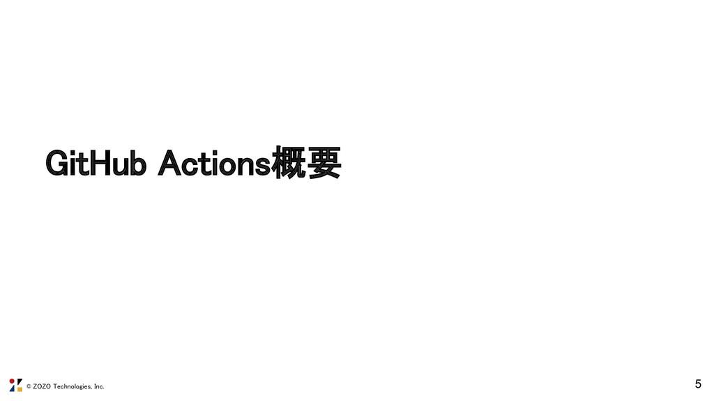© ZOZO Technologies, Inc. 5 GitHub Actions概要