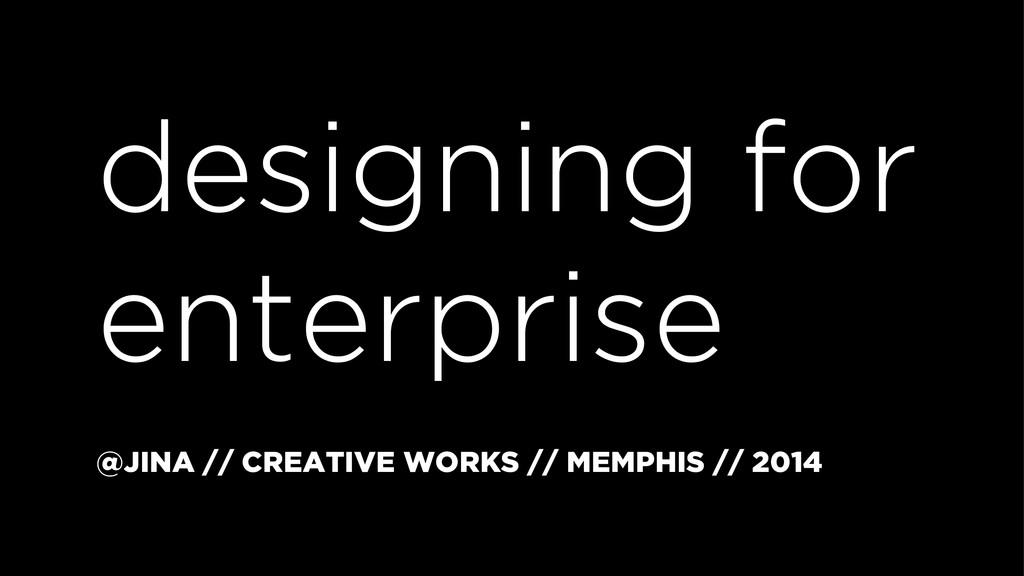 designing for enterprise @JINA // CREATIVE WORK...
